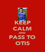 KEEP CALM AND PASS TO OTIS - Personalised Poster A4 size