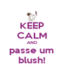 KEEP CALM AND passe um blush! - Personalised Poster A4 size