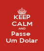KEEP CALM AND Passe  Um Dolar - Personalised Poster A4 size
