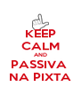KEEP CALM AND PASSIVA  NA PIXTA - Personalised Poster A4 size