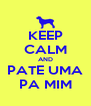 KEEP CALM AND PATE UMA PA MIM - Personalised Poster A4 size
