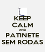 KEEP CALM AND PATINETE SEM RODAS - Personalised Poster A4 size