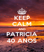 KEEP CALM AND PATRICIA 40 ANOS - Personalised Poster A4 size