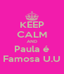 KEEP CALM AND Paula é Famosa U.U - Personalised Poster A4 size