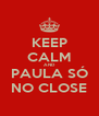 KEEP CALM AND PAULA SÓ NO CLOSE - Personalised Poster A4 size