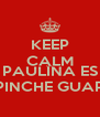 KEEP CALM AND PAULINA ES BIEN PINCHE GUAPA XD - Personalised Poster A4 size