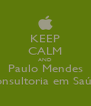 KEEP CALM AND Paulo Mendes Consultoria em Saúde - Personalised Poster A4 size