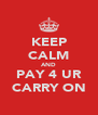 KEEP CALM AND PAY 4 UR CARRY ON - Personalised Poster A4 size