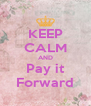 KEEP CALM AND Pay it Forward - Personalised Poster A4 size