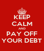 KEEP CALM AND PAY OFF YOUR DEBT - Personalised Poster A4 size