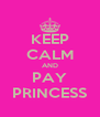 KEEP CALM AND PAY PRINCESS - Personalised Poster A4 size