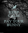 KEEP CALM AND PAY YOUR BUNNY - Personalised Poster A4 size