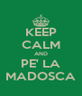 KEEP CALM AND PE' LA MADOSCA - Personalised Poster A4 size