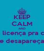 KEEP CALM AND peça licença pra cagar e desapareça - Personalised Poster A4 size