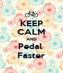 KEEP CALM AND Pedal  Faster - Personalised Poster A4 size