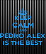 KEEP CALM AND PEDRO ALEX IS THE BEST - Personalised Poster A4 size
