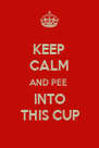 KEEP CALM AND PEE  INTO  THIS CUP - Personalised Poster A4 size