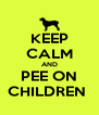 KEEP CALM AND PEE ON CHILDREN  - Personalised Poster A4 size