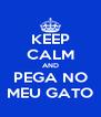 KEEP CALM AND PEGA NO MEU GATO - Personalised Poster A4 size