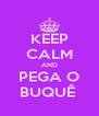 KEEP CALM AND PEGA O BUQUÊ  - Personalised Poster A4 size