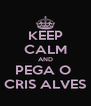 KEEP CALM AND PEGA O  CRIS ALVES - Personalised Poster A4 size