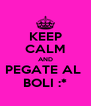 KEEP CALM AND PEGATE AL  BOLI :* - Personalised Poster A4 size