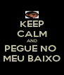 KEEP CALM AND PEGUE NO  MEU BAIXO - Personalised Poster A4 size
