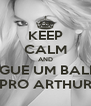 KEEP CALM AND PEGUE UM BALDE PRO ARTHUR - Personalised Poster A4 size