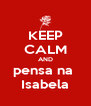 KEEP CALM AND pensa na  Isabela - Personalised Poster A4 size