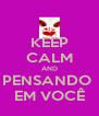 KEEP CALM AND PENSANDO  EM VOCÊ - Personalised Poster A4 size