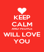 KEEP CALM AND PEOPLE WILL LOVE YOU - Personalised Poster A4 size