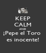 KEEP CALM AND ¡Pepe el Toro  es inocente! - Personalised Poster A4 size