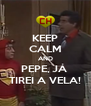 KEEP CALM AND PEPE, JÁ  TIREI A VELA! - Personalised Poster A4 size
