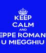 KEEP CALM AND PEPPE ROMANO U MIEGGHIU - Personalised Poster A4 size
