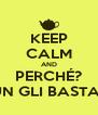 KEEP CALM AND PERCHÉ? UN GLI BASTA? - Personalised Poster A4 size