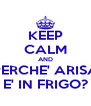 KEEP CALM AND PERCHE' ARISA E' IN FRIGO? - Personalised Poster A4 size