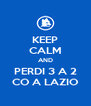 KEEP CALM AND PERDI 3 A 2 CO A LAZIO - Personalised Poster A4 size