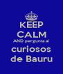 KEEP CALM AND pergunta aí curiosos de Bauru - Personalised Poster A4 size