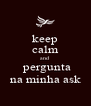 keep calm and  pergunta na minha ask - Personalised Poster A4 size