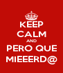 KEEP CALM AND PERO QUE MIEEERD@ - Personalised Poster A4 size