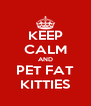 KEEP CALM AND PET FAT KITTIES - Personalised Poster A4 size