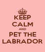 KEEP CALM AND PET THE LABRADOR - Personalised Poster A4 size