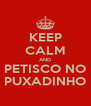 KEEP CALM AND PETISCO NO PUXADINHO - Personalised Poster A4 size