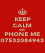 KEEP CALM AND PHONE ME 07532084943 - Personalised Poster A4 size