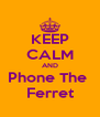 KEEP CALM AND Phone The  Ferret - Personalised Poster A4 size
