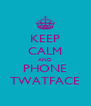 KEEP CALM AND PHONE TWATFACE - Personalised Poster A4 size