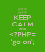 KEEP CALM AND <?PHP= 'go on'; - Personalised Poster A4 size
