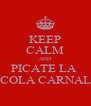 KEEP CALM AND PICATE LA  COLA CARNAL - Personalised Poster A4 size