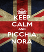 KEEP CALM AND PICCHIA NORA - Personalised Poster A4 size
