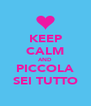 KEEP CALM AND PICCOLA SEI TUTTO - Personalised Poster A4 size